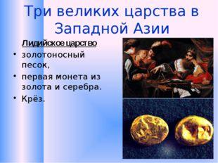 Три великих царства в Западной Азии Лидийское царство золотоносный песок, пер