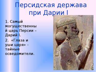 Персидская держава при Дарии I 1.Самый могущественный царь Персии – Дарий I