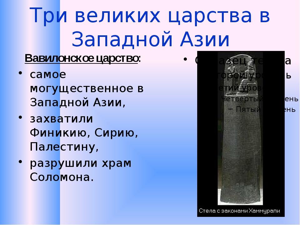 Три великих царства в Западной Азии Вавилонское царство: самое могущественное...