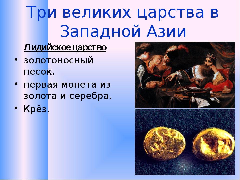 Три великих царства в Западной Азии Лидийское царство золотоносный песок, пер...