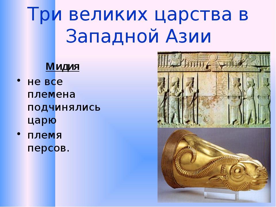 Три великих царства в Западной Азии Мидия не все племена подчинялись царю пле...