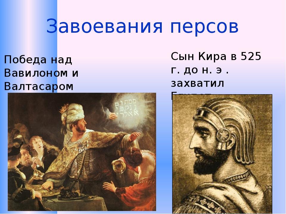 Завоевания персов Победа над Вавилоном и Валтасаром Сын Кира в 525 г. до н. э...