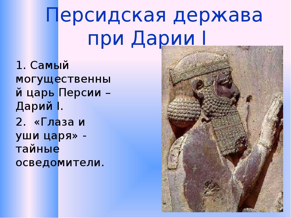 Персидская держава при Дарии I 1.Самый могущественный царь Персии – Дарий I...