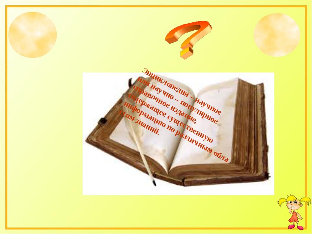 Энциклопедия – научное или научно – популярное справочное издание, содержащее...