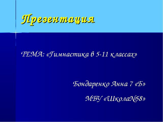 Презентация ТЕМА: «Гимнастика в 5-11 классах» Бондаренко Анна 7 «Б» МБУ «Школ...