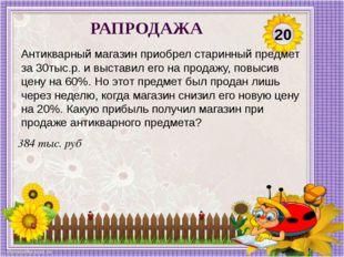 384 тыс. руб Антикварный магазин приобрел старинный предмет за 30тыс.р. и выс