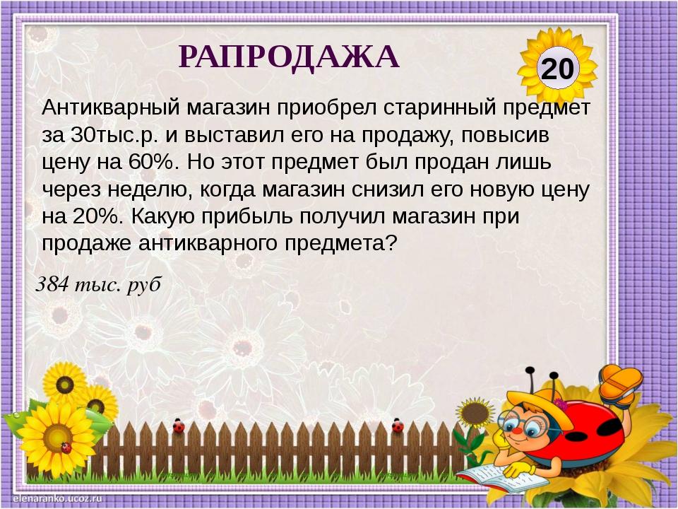 384 тыс. руб Антикварный магазин приобрел старинный предмет за 30тыс.р. и выс...