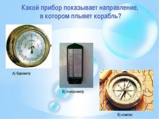 Какой прибор показывает направление, в котором плывет корабль? А) барометр Б)