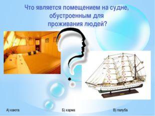 Что является помещением на судне, обустроенным для проживания людей? А) каюта