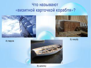 Что называют «визитной карточкой корабля»? А) паруса Б) палубу В) шлюпку