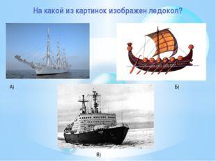 На какой из картинок изображен ледокол? А) Б) В)