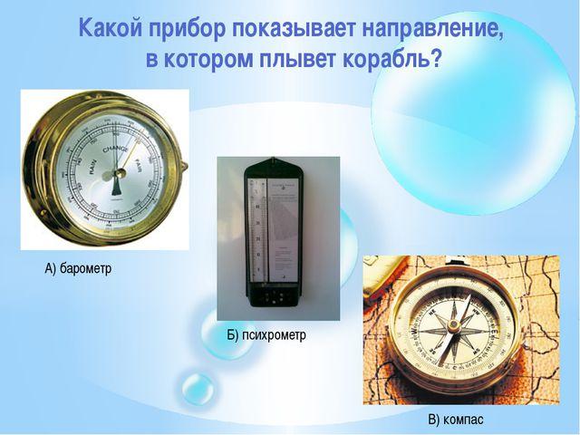 Какой прибор показывает направление, в котором плывет корабль? А) барометр Б)...