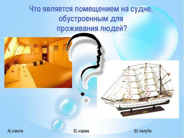 Что является помещением на судне, обустроенным для проживания людей? А) каюта...