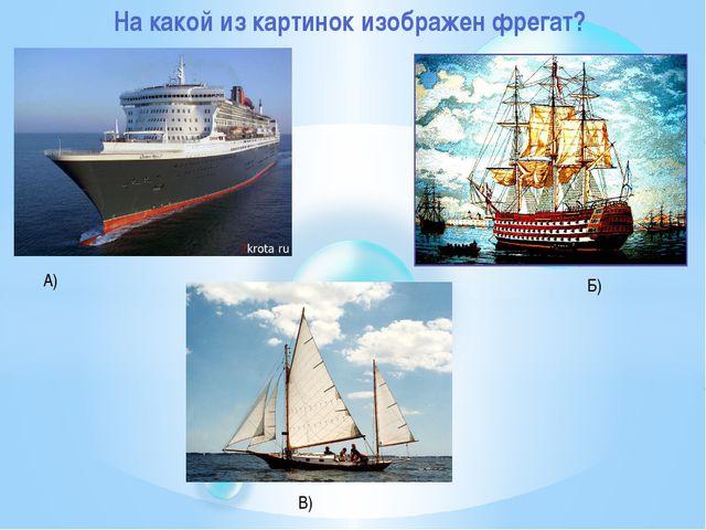 На какой из картинок изображен фрегат? А) Б) В)