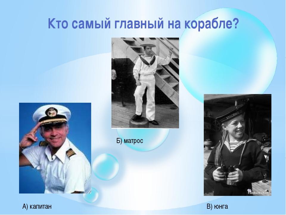 Кто самый главный на корабле? А) капитан Б) матрос В) юнга