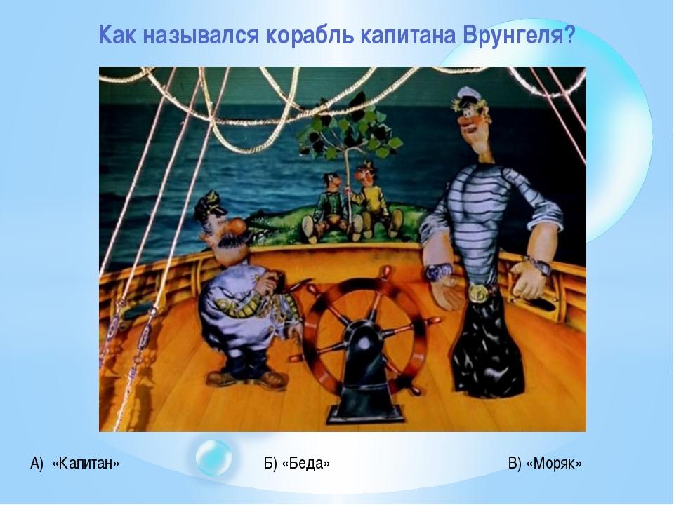 Как назывался корабль капитана Врунгеля? А) «Капитан» Б) «Беда» В) «Моряк»