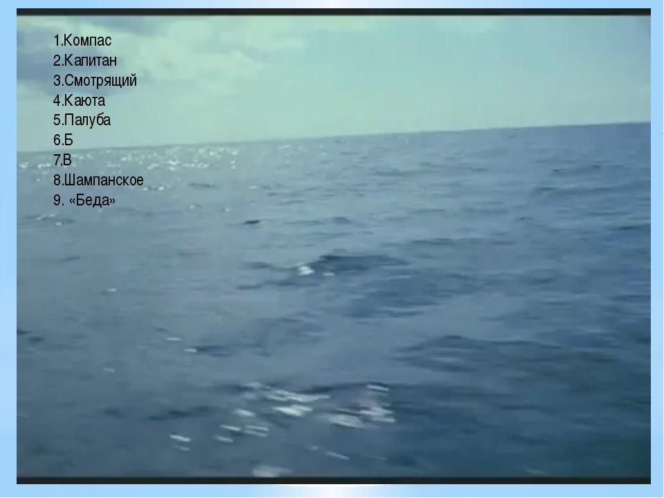 1.Компас 2.Капитан 3.Смотрящий 4.Каюта 5.Палуба 6.Б 7.В 8.Шампанское 9. «Беда»