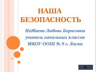 НАША БЕЗОПАСНОСТЬ Недбаева Любовь Борисовна учитель начальных классов МКОУ ОО