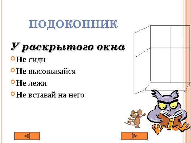 ПОДОКОННИК У раскрытого окна Не сиди Не высовывайся Не лежи Не вставай на него