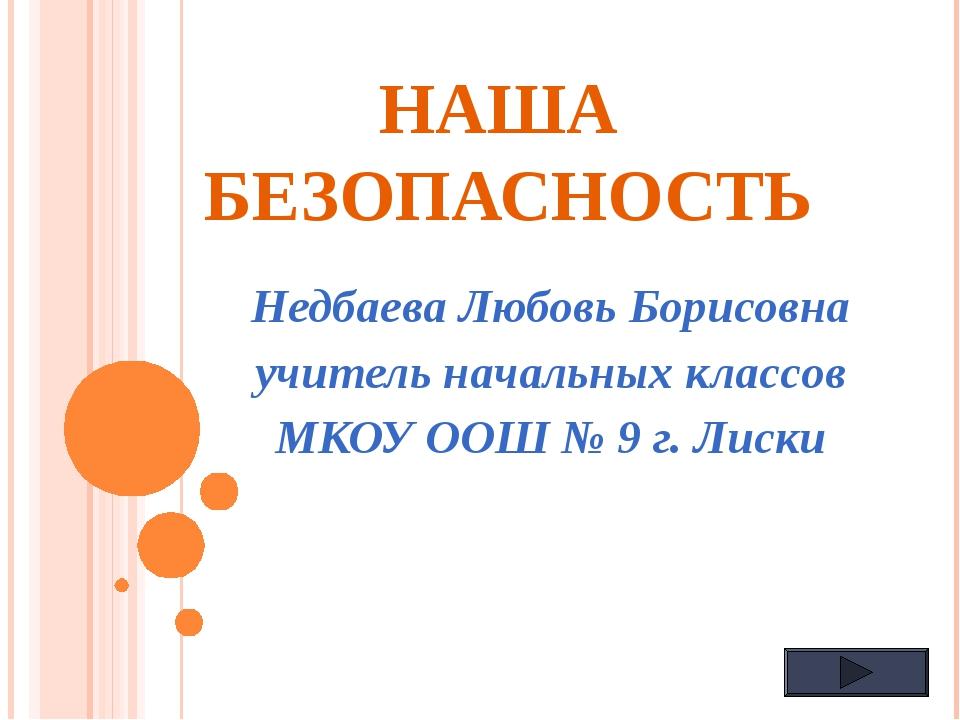 НАША БЕЗОПАСНОСТЬ Недбаева Любовь Борисовна учитель начальных классов МКОУ ОО...