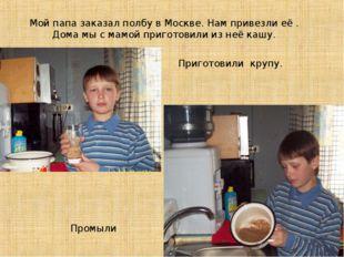 Мой папа заказал полбу в Москве. Нам привезли её . Дома мы с мамой приготовил