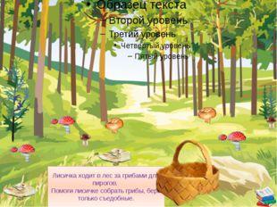 Лисичка ходит в лес за грибами для пирогов. Помоги лисичке собрать грибы, бе