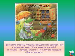 Прискакала к терему лягушка- квакушка и спрашивает: - Кто в теремочке живёт?