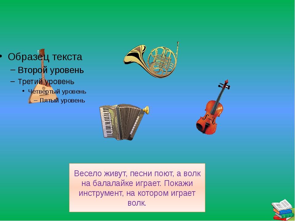 Весело живут, песни поют, а волк на балалайке играет. Покажи инструмент, на...