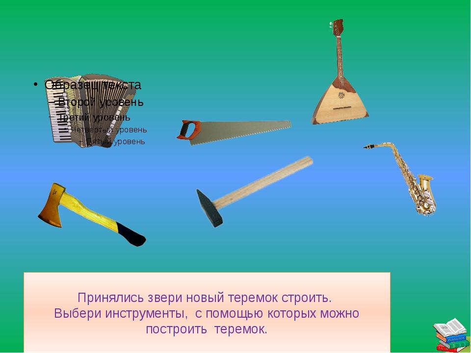 Принялись звери новый теремок строить. Выбери инструменты, с помощью которых...