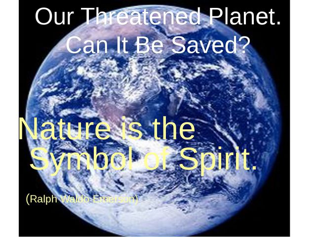 Our Threatened Planet. Can It Be Saved? Nature is the Symbol of Spirit. (Ralp...