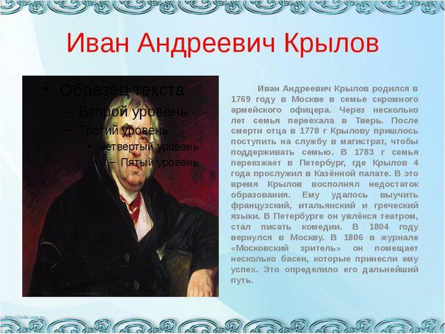 Иван Андреевич Крылов Иван Андреевич Крылов родился в 1769 году в Москве в се...