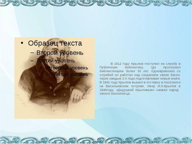 В 1812 году Крылов поступил на службу в Публичную библиотеку, где прослужил...