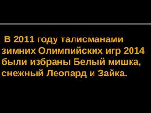 В 2011 году талисманами зимних Олимпийских игр 2014 были избраны Белый мишка