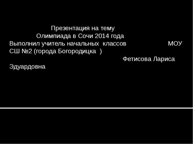 Презентация на тему Олимпиада в Сочи 2014 года Выполнил учитель начальных кл...