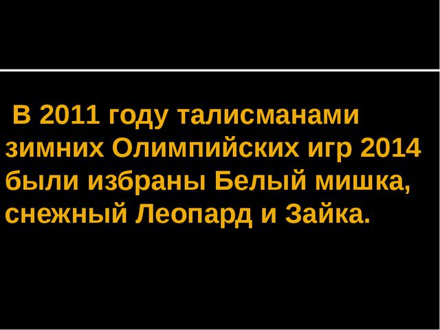 В 2011 году талисманами зимних Олимпийских игр 2014 были избраны Белый мишка...