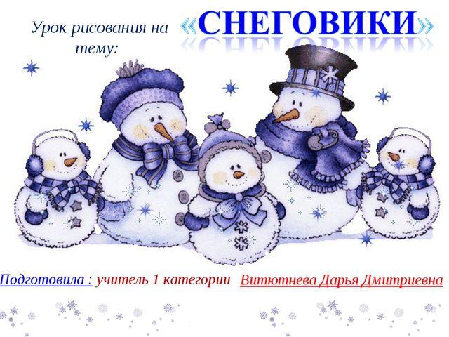 Подготовила : учитель 1 категории Витютнева Дарья Дмитриевна Урок рисования...