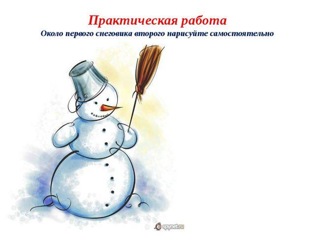 Практическая работа Около первого снеговика второго нарисуйте самостоятельно