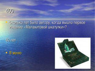 400 Сколько лет было автору, когда вышло первое издание «Малахитовой шкатулки