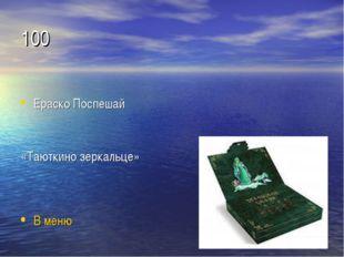 100 Ераско Поспешай «Таюткино зеркальце» В меню
