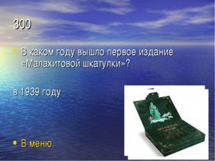 300 В каком году вышло первое издание «Малахитовой шкатулки»? в 1939 году В м