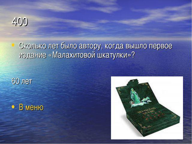 400 Сколько лет было автору, когда вышло первое издание «Малахитовой шкатулки...