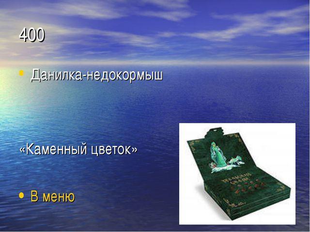 400 Данилка-недокормыш «Каменный цветок» В меню