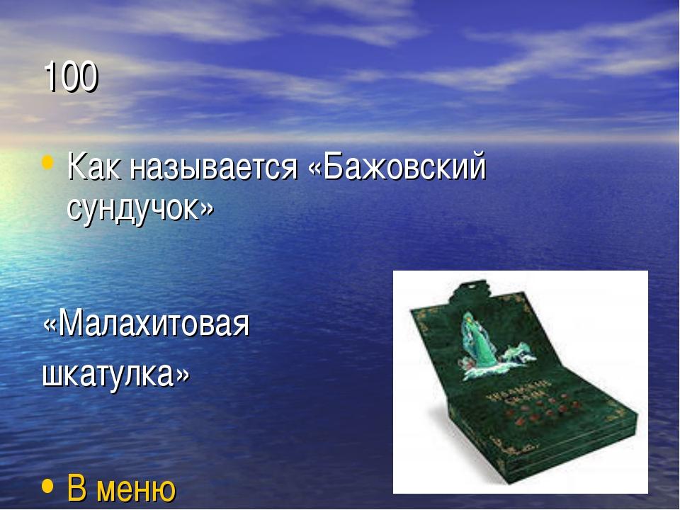 100 Как называется «Бажовский сундучок» «Малахитовая шкатулка» В меню