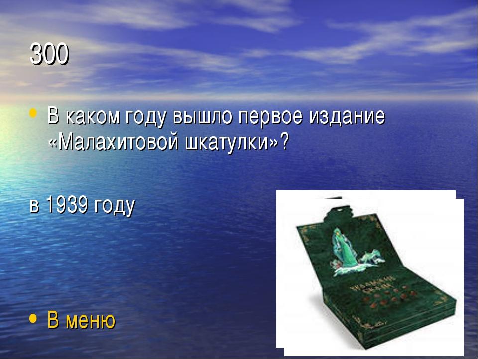 300 В каком году вышло первое издание «Малахитовой шкатулки»? в 1939 году В м...