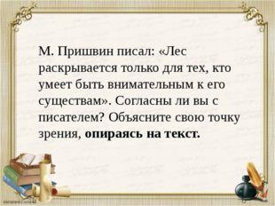 М. Пришвин писал: «Лес раскрывается только для тех, кто умеет быть внимательн