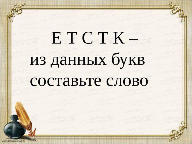 Е Т С Т К – из данных букв составьте слово