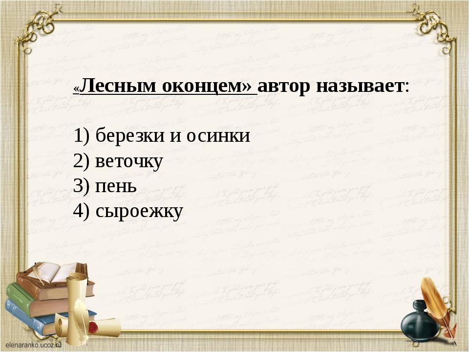 «Лесным оконцем» автор называет: 1) березки и осинки 2) веточку 3) пень 4) сы...