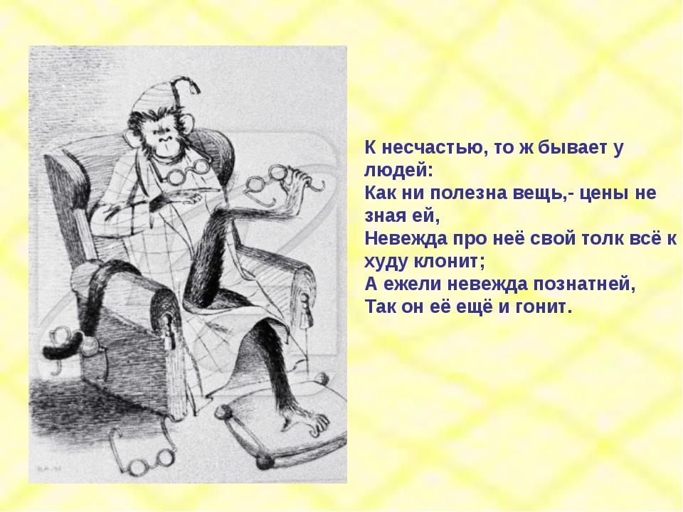 К несчастью, то ж бывает у людей: Как ни полезна вещь,- цены не зная ей, Неве...