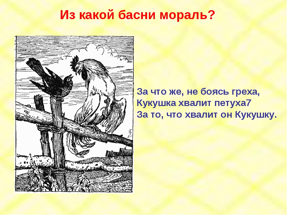 За что же, не боясь греха, Кукушка хвалит петуха7 За то, что хвалит он Кукушк...