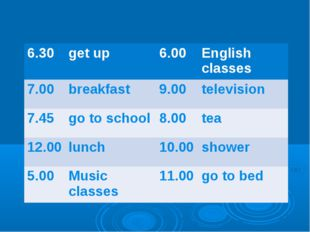 6.30	get up	6.00	English classes 7.00	breakfast	9.00	television 7.45	go to sc